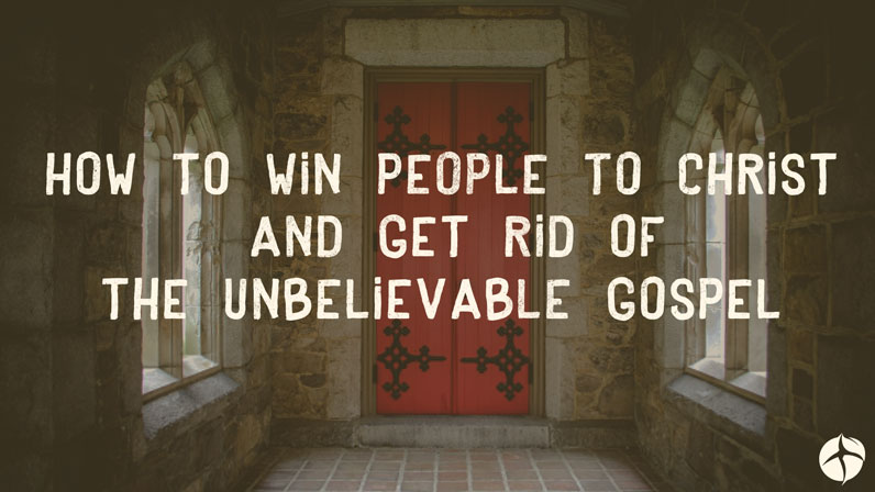 How to win people to Christ and get rid of the unbelievable gospel