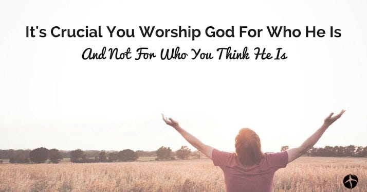It's Crucial You Worship God For Who He Is