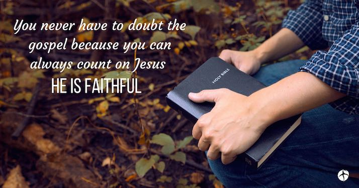 You never have to doubt Jesus because He is always faithful