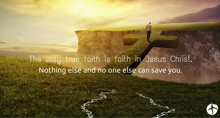 The only true faith is faith in Jesus Christ