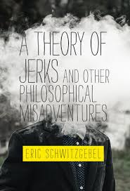 A Theory of Jerks and Other Philosophical Misadventures by Eric  Schwitzgebel: 9780262539593 | PenguinRandomHouse.com: Books