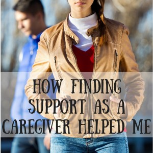 How Finding Support As A Caregiver Helped Me