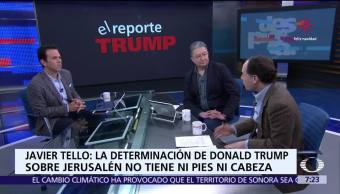Reporte Trump: Estatus de Jerusalén, Javier Tello analiza