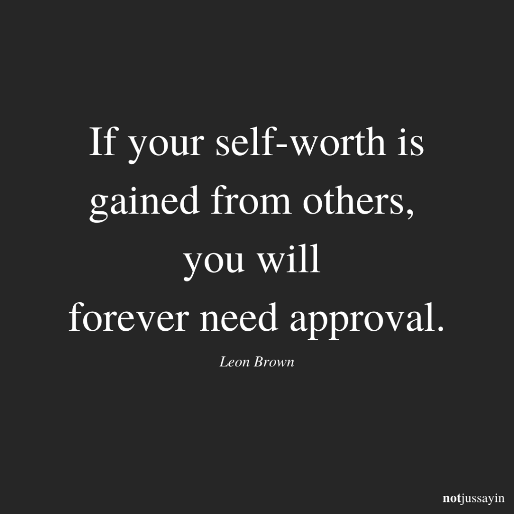if your self-worth is gained from others, you will forever need approval.