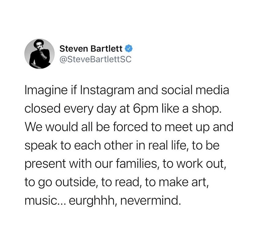 Imagine if instagram and social media closed every day at 6pm like a shop. We would all be forced to meet up and speak to each other in real life, to be present with our families, to work out, to go outside, to read, to make art, music...eurghhh, nevermind.