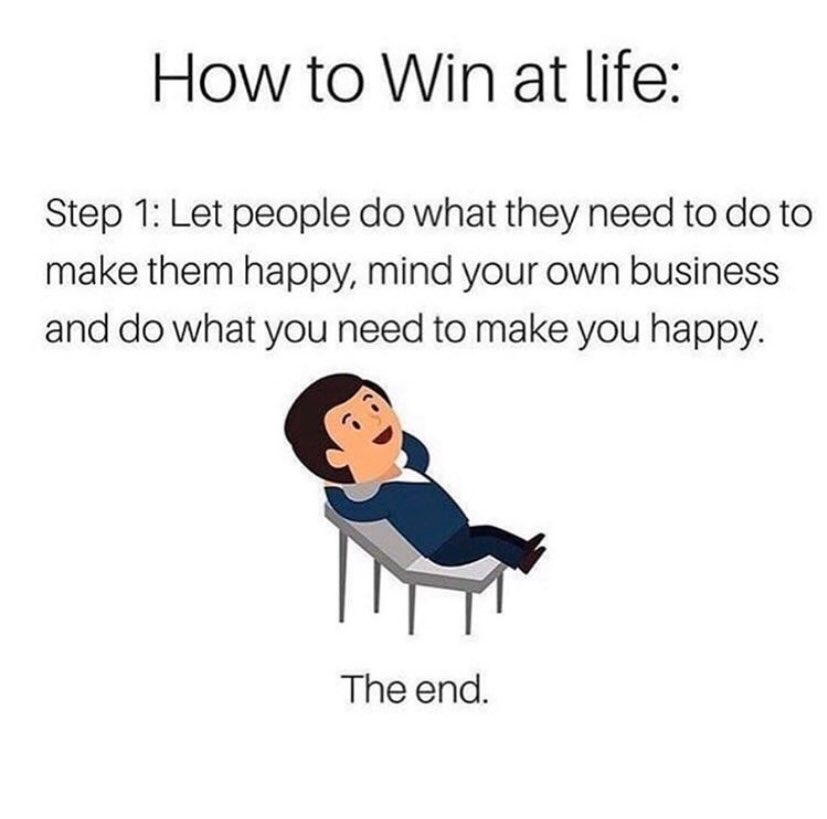 How to win at life: Let people do what they need to make them happy, mind your own business and do what you need to make you happy. The end.