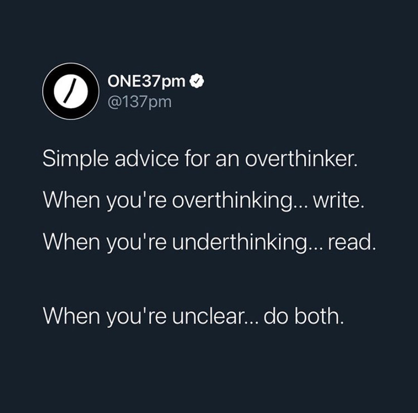 simple advice for an overthinker. when you're overthinking..writer. when you're underthinking... read. when you're unclear.. do both.