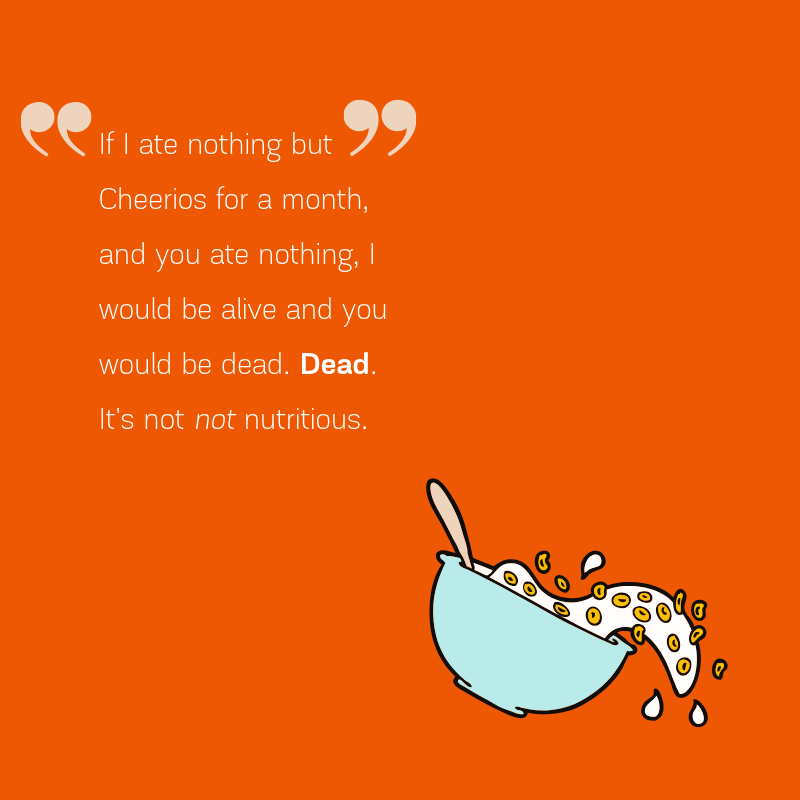 Cartoon bowl of cereal on orange background with text that reads: If I ate nothing but Cheerios for a month, and you ate nothing, I would be alive and you would be dead. Dead It's not not nutritious.
