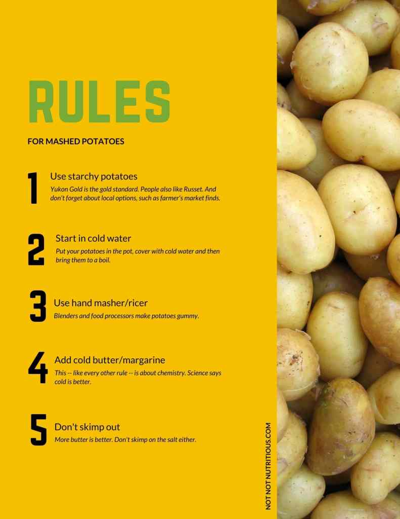 Infographic with rules for mashed potatoes. 1. Use starchy potatoes. Yukon gold is the the gold standard. People also like Russet. And don't forget about local options, such as farmer's market finds. 2. Start in cold water. Put your potatoes in the pot, cover with cold water and then bring them to a boil. 3. Use a hand masher/ricer. Blenders and food processors make potatoes gummy. 4. Add cold butter/margarine. This - like every other rule - is about chemistry. Science says cold is better. 5. Don't skimp out. More butter is better. Don't skimp on the salt either.