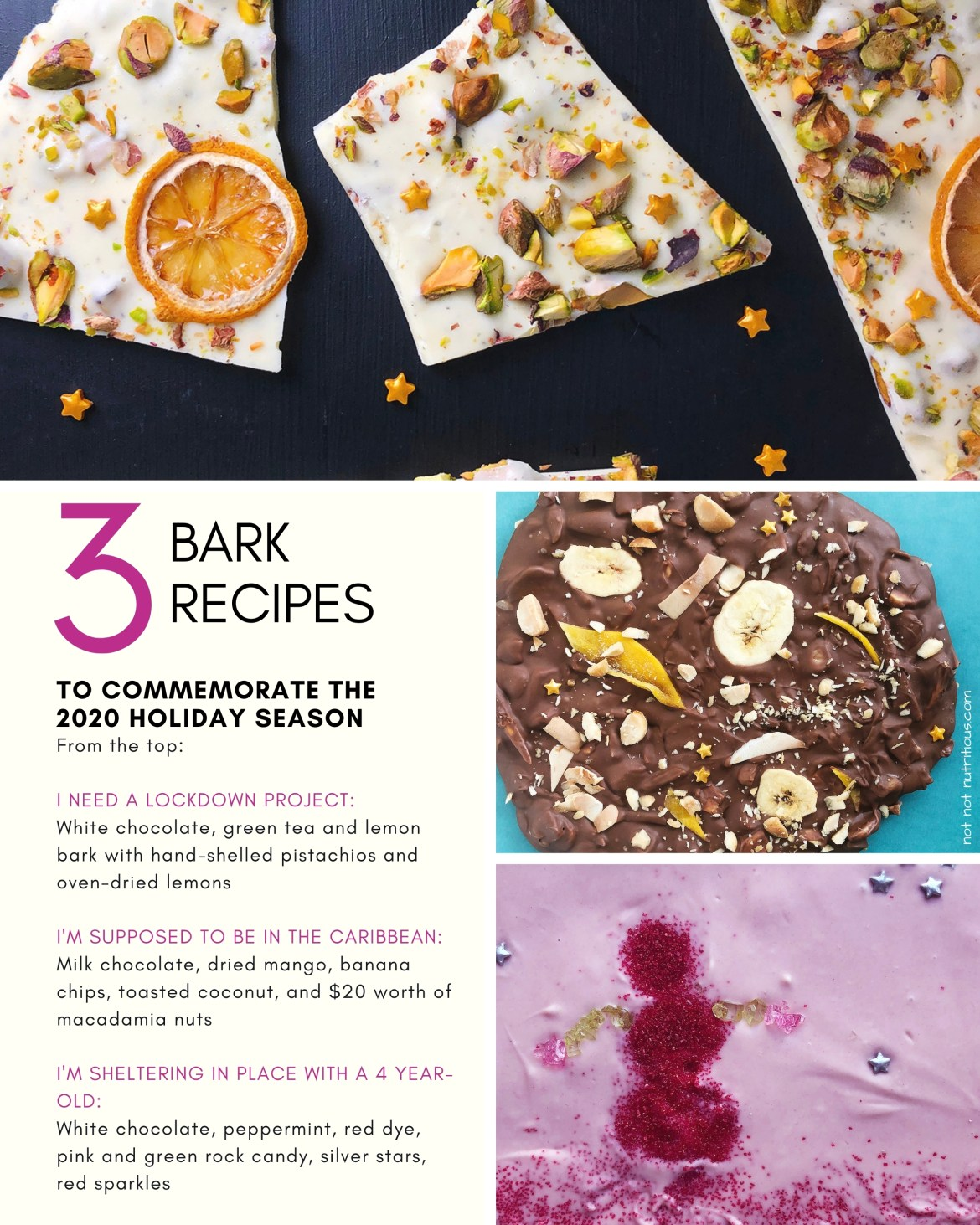 Graphic titled 3 Bark Recipes to commemorate the 2020 Holiday Season. Three images of three types of bark: White chocolate with lemon, green tea, and pistachio; Milk chocolate with mango, coconut, banana chips, and macadamia nuts; and white chocolate with peppermint, and candy sparkles in a snow lady design. Text on graphic reads: I Need a Lockdown Project is a white chocolate bark infused with lemon and green tea and garnished with pistachios and oven-dried lemons.  I'm Supposed to be in the Caribbean is a milk chocolate bark with tropical flavours. I'm Sheltering at Home with a 4-Year Old is a whimsical peppermint flavoured bark, with child-designed decorations.