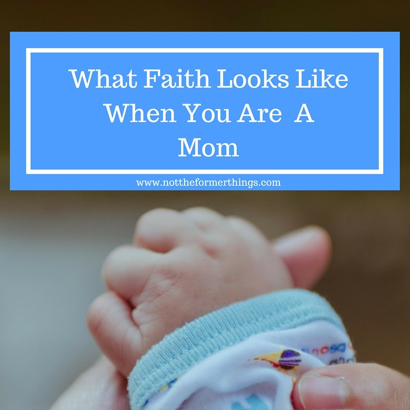 What Faith Looks Like When You Are A Mom