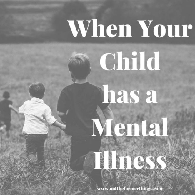 Does Your Child Have Mental Disorder >> When Your Child Has A Mental Illness Not The Former Things