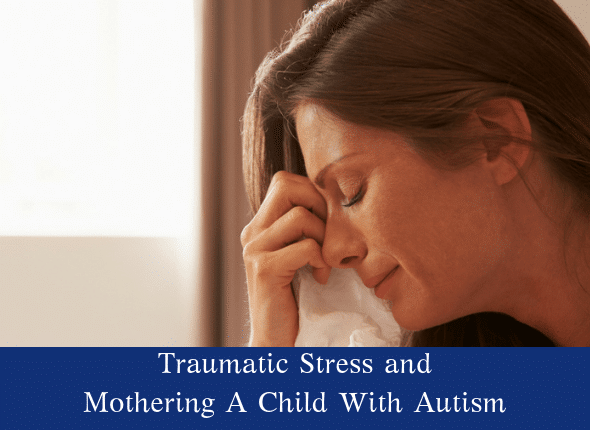 Traumatic Stress and Mothering A Child With Autism • Not The