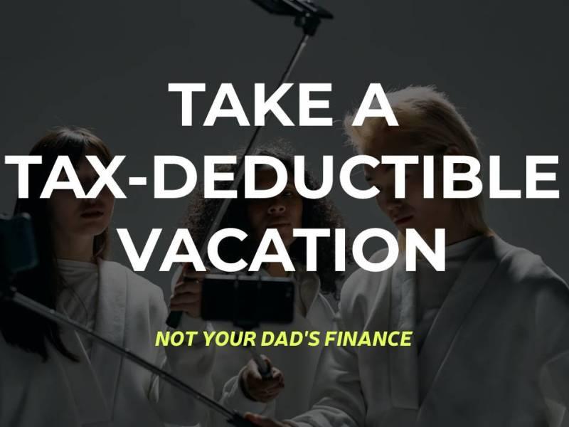 TAKE A TAX-DEDUCTIBLE VACATION