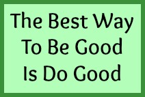 The best way to be good is do good