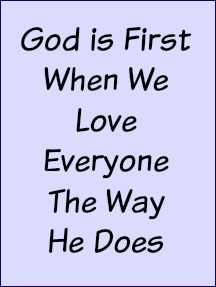 God is first when we love everyone they way He does.