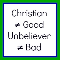 Christians can be bad. Unbelievers can be good.