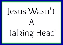 Jesus wasn't a talking head