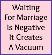Waiting for marriage is negative. It creates a vacuum.