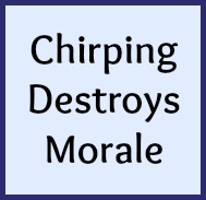 Chirping destroys morale.