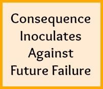 Consequence inoculates against future failure.