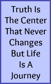 Truth is the center that never changes but life is a journey.