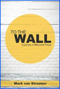 To The Wall: A Journey In Missional Prayer by Mark van Straaten