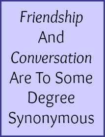 Friendship and Conversation are to some degree synonymous.