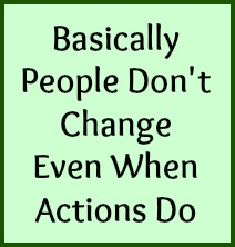 Basically people don't change even when actions do.