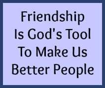 Friendship is God's tool to make us better people.