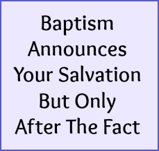 Baptism announces your salvation but only after the fact.