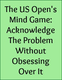 The US Open's mind game: acknowledge the problem without obsessing over it.