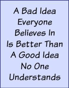 A bad idea everyone believes in is better than a good idea no one understands