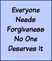 Everyone needs forgiveness, no one deserves it.