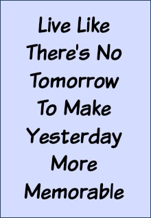 Live like there's no tomorrow to make yesterday more memborable.