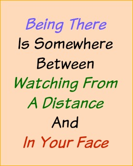 Being there is somewhere between watching from a distance  and in your face.