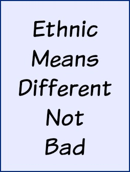 Ethnic means different not bad.