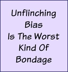 Unflinching bias is the worst kind of bondage.