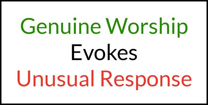 Genuine worship evokes unusual response