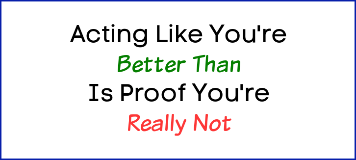 Acting like you're better than is proof you're really not.