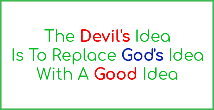 The Devil's idea is to replace God's idea with a good idea.