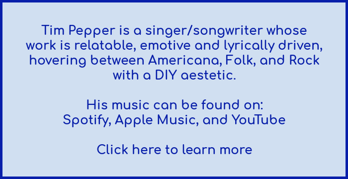 Tim Pepper is an American singer/songwriter whose work is relatable, emotive, and lyrically driven, hovering between Americana, folk, and rock with a DIY aesthetic.