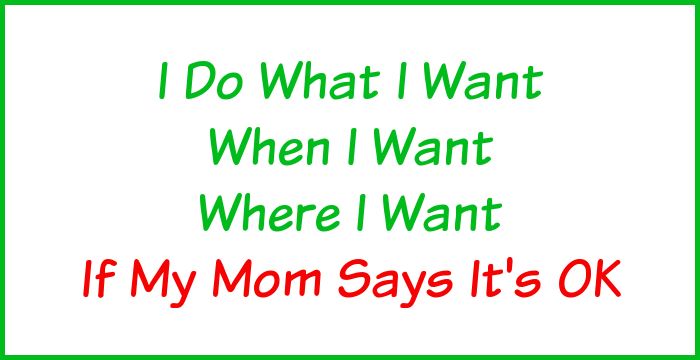 I do what I want, when I want, where I want, if my Mom says it's OK.