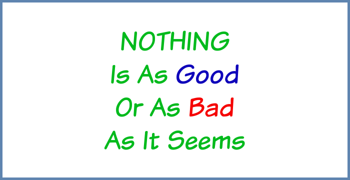 Nothing is as good or as bad as it seems.
