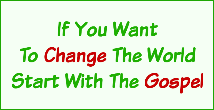 If you want to change the world, start with the Gospel!