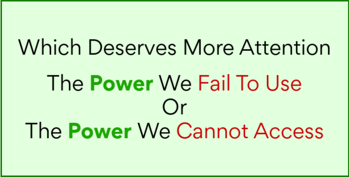 Which deserves more attention, the power we fail to use or the power we cannot access