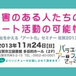 「障害のある人たちのアート活動の可能性〜福祉をかえる『アート化』セミナー佐賀2013」に登壇します!