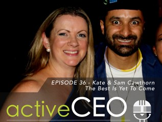 active CEO Podcast #36 Kate and Sam Cawthorn The Best Is Yet To Come
