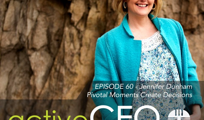 active CEO Podcast #60 Jennifer Dunham Pivotal Moments Create Decisions