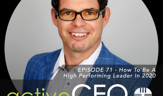 active CEO Podcast #71 How To Be A High Performing Leader In 2020